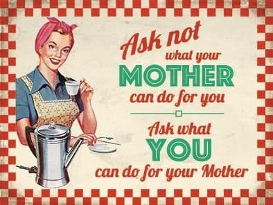 Ask Not What Your Mother Can Do For You, Ask What You Can Do... large steel sign 400mm x 300mm (og)