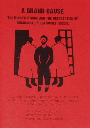 A Grand Cause - The Hunger Strike and the Deportation of Anarchists from Soviet Russia, by G.P. Maxi