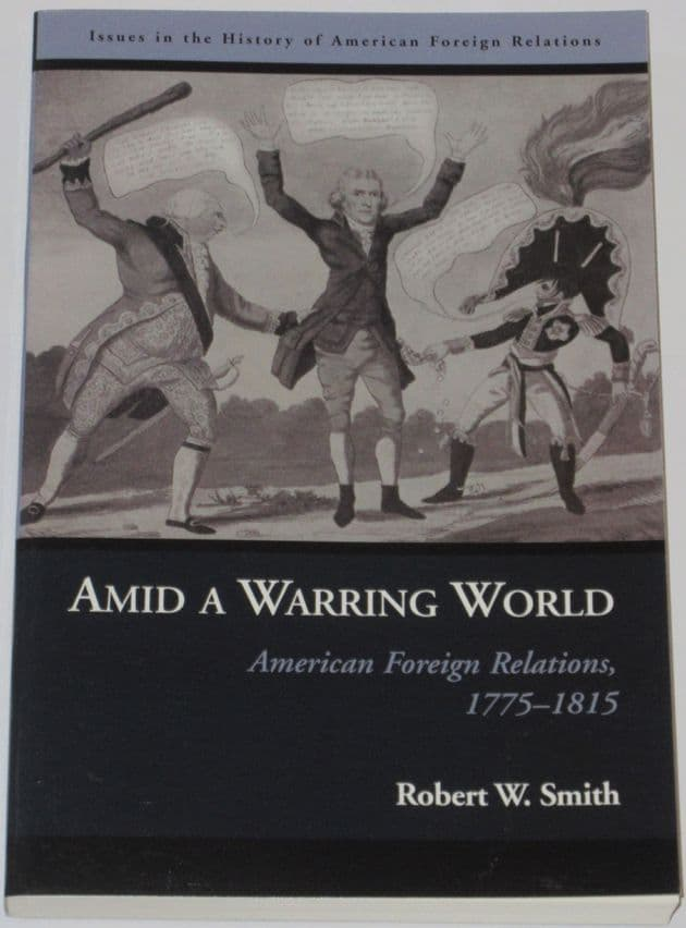 Amid A Warring World - American Foreign Relations 1775-1812, by Robert W. Smith