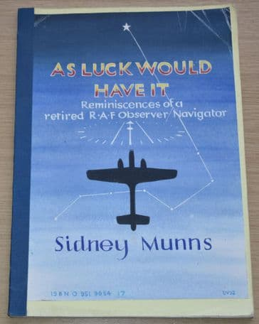 As Luck Would Have It, Reminiscences of a retired RAF Observer/Navigator, by Sidney Munns