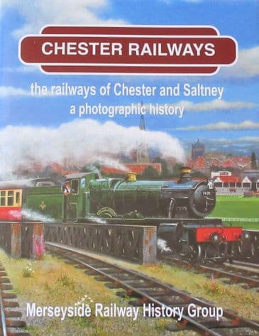 Chester Railways - The Railways of Chester and Saltney, A Photographic History