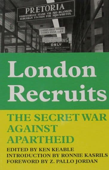 London Recruits - The Secret War Against Apartheid, edited by Ken Keable