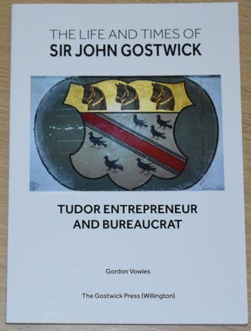 The Life and Times of Sir John Gostwick - Tudor Entrepreneur and Bureaucrat, by Gordon Vowles