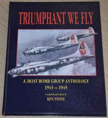 Triumphant We Fly - A 381st Bomb Group Anthology 1943-1945, by Ken Stone