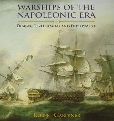 Warships of the Napoleonic Era - Design, Development and Deployment, by Robert Gardiner
