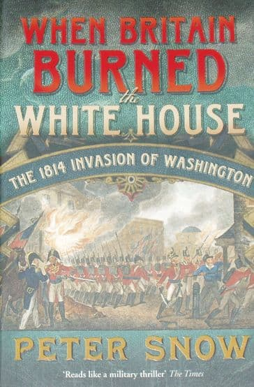 When Britain Burned the White House - The 1814 Invasion of Washington, by Peter Snow