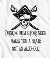 Drinking rum before noon makes you a pirate not an alcoholic, drinking t shirt